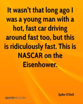 Spike O'Dell  - It wasn't that long ago I was a young man with a hot, fast car driving around fast too, but this is ridiculously fast. This is NASCAR on the Eisenhower.