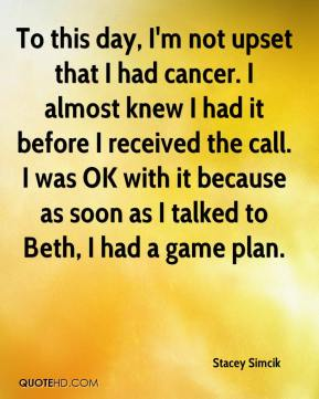 Stacey Simcik  - To this day, I'm not upset that I had cancer. I almost knew I had it before I received the call. I was OK with it because as soon as I talked to Beth, I had a game plan.