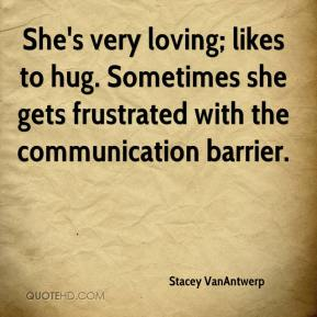 Stacey VanAntwerp  - She's very loving; likes to hug. Sometimes she gets frustrated with the communication barrier.
