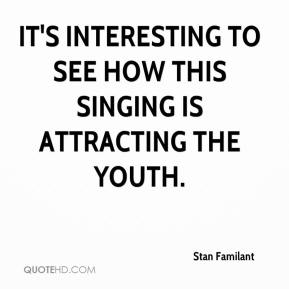 Stan Familant  - It's interesting to see how this singing is attracting the youth.