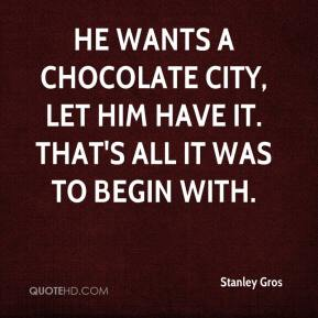 Stanley Gros  - He wants a chocolate city, let him have it. That's all it was to begin with.