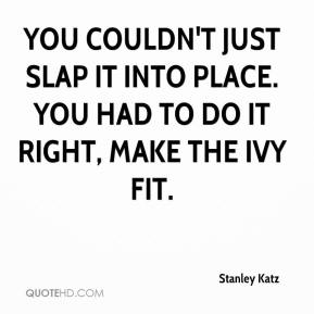 Stanley Katz  - You couldn't just slap it into place. You had to do it right, make the ivy fit.