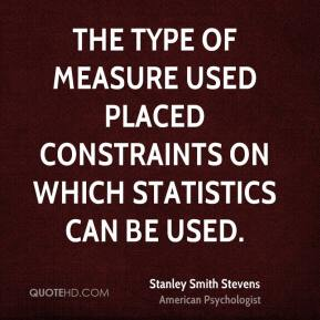 Stanley Smith Stevens - The type of measure used placed constraints on which statistics can be used.