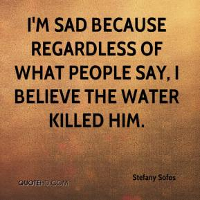 Stefany Sofos  - I'm sad because regardless of what people say, I believe the water killed him.