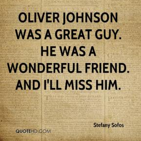 Stefany Sofos  - Oliver Johnson was a great guy. He was a wonderful friend. And I'll miss him.