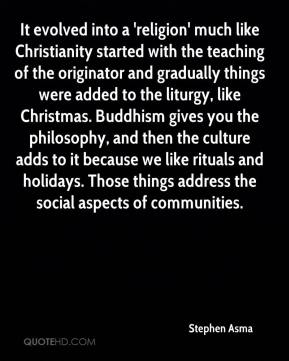 Stephen Asma  - It evolved into a 'religion' much like Christianity started with the teaching of the originator and gradually things were added to the liturgy, like Christmas. Buddhism gives you the philosophy, and then the culture adds to it because we like rituals and holidays. Those things address the social aspects of communities.
