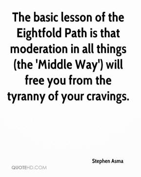 Stephen Asma  - The basic lesson of the Eightfold Path is that moderation in all things (the 'Middle Way') will free you from the tyranny of your cravings.