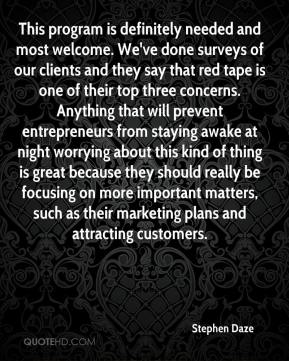 Stephen Daze  - This program is definitely needed and most welcome. We've done surveys of our clients and they say that red tape is one of their top three concerns. Anything that will prevent entrepreneurs from staying awake at night worrying about this kind of thing is great because they should really be focusing on more important matters, such as their marketing plans and attracting customers.