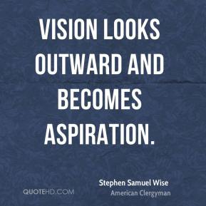 Stephen Samuel Wise - Vision looks outward and becomes aspiration.