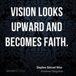 Stephen Samuel Wise - Vision looks upward and becomes faith.