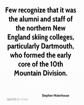 Stephen Waterhouse  - Few recognize that it was the alumni and staff of the northern New England skiing colleges, particularly Dartmouth, who formed the early core of the 10th Mountain Division.