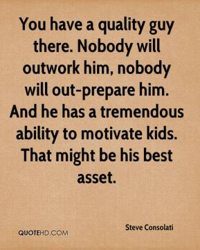 You have a quality guy there. Nobody will outwork him, nobody will out-prepare him. And he has a tremendous ability to motivate kids. That might be his best asset.