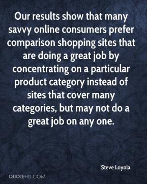 Steve Loyola  - Our results show that many savvy online consumers prefer comparison shopping sites that are doing a great job by concentrating on a particular product category instead of sites that cover many categories, but may not do a great job on any one.