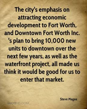 Steve Magee  - The city's emphasis on attracting economic development to Fort Worth, and Downtown Fort Worth Inc. 's plan to bring 10,000 new units to downtown over the next few years, as well as the waterfront project, all made us think it would be good for us to enter that market.
