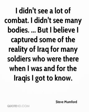 Steve Mumford  - I didn't see a lot of combat. I didn't see many bodies. ... But I believe I captured some of the reality of Iraq for many soldiers who were there when I was and for the Iraqis I got to know.