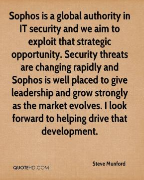 Steve Munford  - Sophos is a global authority in IT security and we aim to exploit that strategic opportunity. Security threats are changing rapidly and Sophos is well placed to give leadership and grow strongly as the market evolves. I look forward to helping drive that development.
