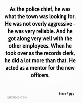 Steve Rippy  - As the police chief, he was what the town was looking for. He was not overly aggressive - he was very reliable. And he got along very well with the other employees. When he took over as the records clerk, he did a lot more than that. He acted as a mentor for the new officers.