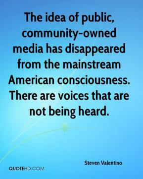 Steven Valentino  - The idea of public, community-owned media has disappeared from the mainstream American consciousness. There are voices that are not being heard.