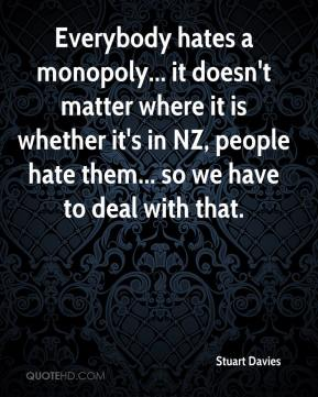 Stuart Davies  - Everybody hates a monopoly... it doesn't matter where it is whether it's in NZ, people hate them... so we have to deal with that.