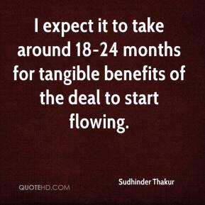 Sudhinder Thakur  - I expect it to take around 18-24 months for tangible benefits of the deal to start flowing.