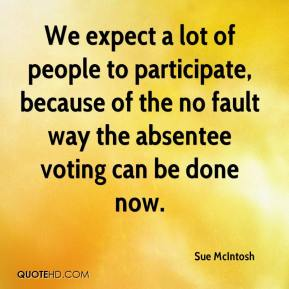 Sue McIntosh  - We expect a lot of people to participate, because of the no fault way the absentee voting can be done now.