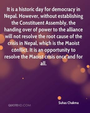 Suhas Chakma  - It is a historic day for democracy in Nepal. However, without establishing the Constituent Assembly, the handing over of power to the alliance will not resolve the root cause of the crisis in Nepal, which is the Maoist conflict. It is an opportunity to resolve the Maoist crisis once and for all.
