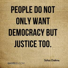 Suhas Chakma  - People do not only want democracy but justice too.