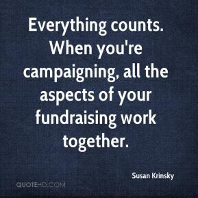 Susan Krinsky  - Everything counts. When you're campaigning, all the aspects of your fundraising work together.