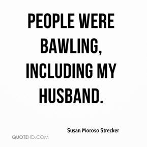 Susan Moroso Strecker  - People were bawling, including my husband.