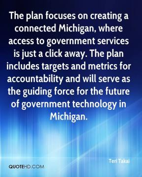 Teri Takai  - The plan focuses on creating a connected Michigan, where access to government services is just a click away. The plan includes targets and metrics for accountability and will serve as the guiding force for the future of government technology in Michigan.