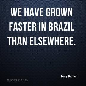 Terry Kahler  - We have grown faster in Brazil than elsewhere.