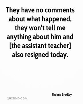 Thelma Bradley  - They have no comments about what happened, they won't tell me anything about him and [the assistant teacher] also resigned today.