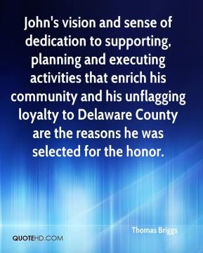 Thomas Briggs  - John's vision and sense of dedication to supporting, planning and executing activities that enrich his community and his unflagging loyalty to Delaware County are the reasons he was selected for the honor.