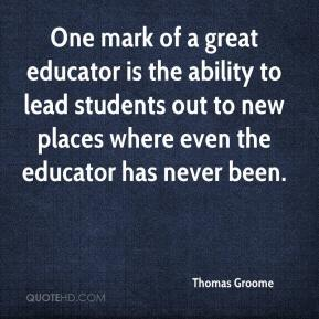 Thomas Groome  - One mark of a great educator is the ability to lead students out to new places where even the educator has never been.