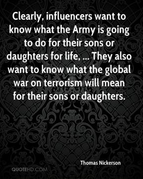 Thomas Nickerson  - Clearly, influencers want to know what the Army is going to do for their sons or daughters for life, ... They also want to know what the global war on terrorism will mean for their sons or daughters.