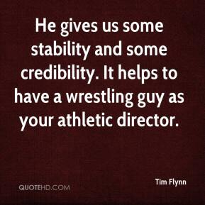 Tim Flynn  - He gives us some stability and some credibility. It helps to have a wrestling guy as your athletic director.