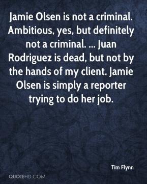 Tim Flynn  - Jamie Olsen is not a criminal. Ambitious, yes, but definitely not a criminal. ... Juan Rodriguez is dead, but not by the hands of my client. Jamie Olsen is simply a reporter trying to do her job.