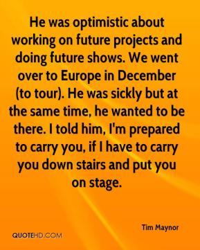 He was optimistic about working on future projects and doing future shows. We went over to Europe in December (to tour). He was sickly but at the same time, he wanted to be there. I told him, I'm prepared to carry you, if I have to carry you down stairs and put you on stage.