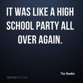 Tim Rankin  - It was like a high school party all over again.
