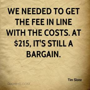 Tim Slone  - We needed to get the fee in line with the costs. At $215, it's still a bargain.