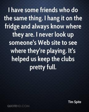 Tim Spite  - I have some friends who do the same thing. I hang it on the fridge and always know where they are. I never look up someone's Web site to see where they're playing. It's helped us keep the clubs pretty full.