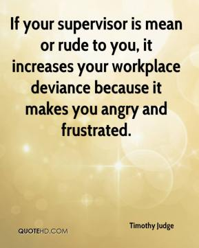 Timothy Judge  - If your supervisor is mean or rude to you, it increases your workplace deviance because it makes you angry and frustrated.