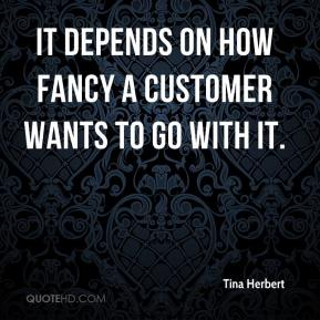 Tina Herbert  - It depends on how fancy a customer wants to go with it.