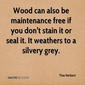 Tina Herbert  - Wood can also be maintenance free if you don't stain it or seal it. It weathers to a silvery grey.