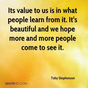 Toby Stephenson  - Its value to us is in what people learn from it. It's beautiful and we hope more and more people come to see it.