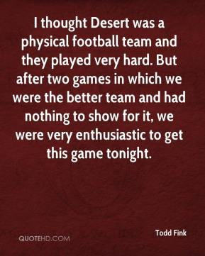 I thought Desert was a physical football team and they played very hard. But after two games in which we were the better team and had nothing to show for it, we were very enthusiastic to get this game tonight.