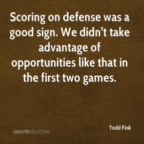 Todd Fink  - Scoring on defense was a good sign. We didn't take advantage of opportunities like that in the first two games.