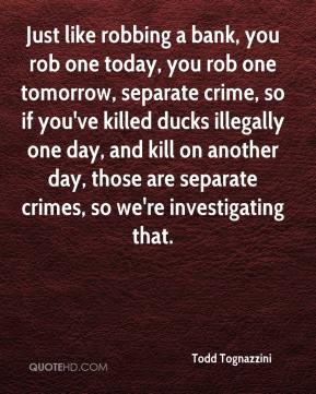Todd Tognazzini  - Just like robbing a bank, you rob one today, you rob one tomorrow, separate crime, so if you've killed ducks illegally one day, and kill on another day, those are separate crimes, so we're investigating that.