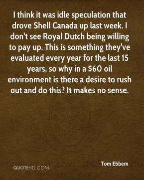 Tom Ebbern  - I think it was idle speculation that drove Shell Canada up last week. I don't see Royal Dutch being willing to pay up. This is something they've evaluated every year for the last 15 years, so why in a $60 oil environment is there a desire to rush out and do this? It makes no sense.