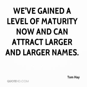 Tom Hay  - We've gained a level of maturity now and can attract larger and larger names.